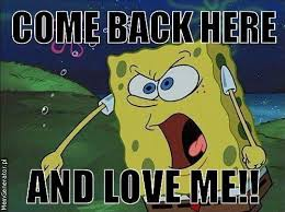 Come back here and love me sponge bob - Copy